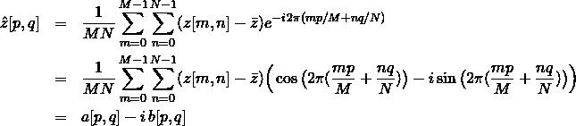 \begin{eqnarray*} \hat{z}[p,q] & = & \frac{1}{MN} \sum_{m=0}^{M-1} \sum_{n=0}^{N-1} (z[m,n]-\bar{z}) e^{-i\,2\pi(mp/M+nq/N) } \\ & = & \frac{1}{MN} \sum_{m=0}^{M-1} \sum_{n=0}^{N-1} (z[m,n]-\bar{z}) \Big(\cos\big(2\pi (\frac{mp}{M}+\frac{nq}{N})\big) - i \sin\big(2\pi(\frac{mp}{M}+\frac{nq}{N})\big) \Big)\\ & = & a[p,q] - i\,b[p,q] \end{eqnarray*}
